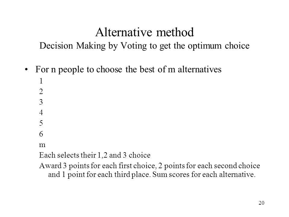 20 Alternative method Decision Making by Voting to get the optimum choice For n people to choose the best of m alternatives 1 2 3 4 5 6 m Each selects