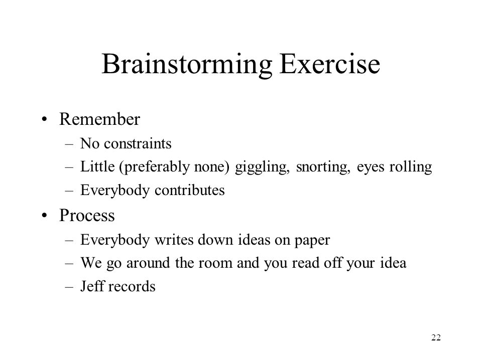 22 Brainstorming Exercise Remember –No constraints –Little (preferably none) giggling, snorting, eyes rolling –Everybody contributes Process –Everybody writes down ideas on paper –We go around the room and you read off your idea –Jeff records