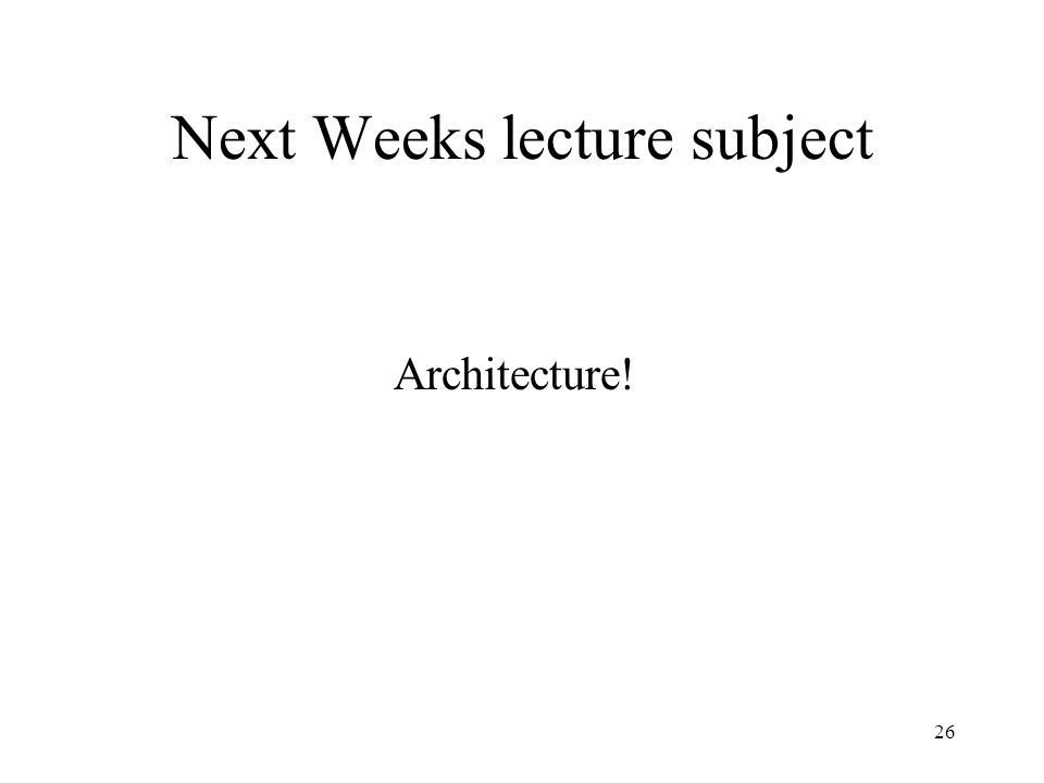26 Next Weeks lecture subject Architecture!