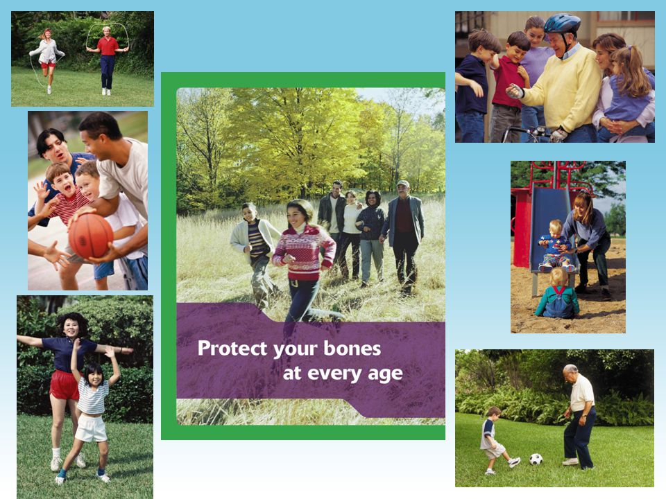 Children & Teens –Teens are at greater risk for poor bone health because of rapidly growing bones and poor diet –At least one hour of physical activity a day –Increase calcium during teens Babies –Bone health begins before birth PUTTING IT ALL TOGETHER You are never too old or too young to improve your bone health