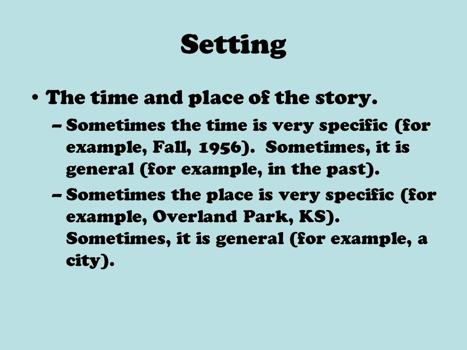 Setting The time and place of the story. –Sometimes the time is very specific (for example, Fall, 1956). Sometimes, it is general (for example, in the