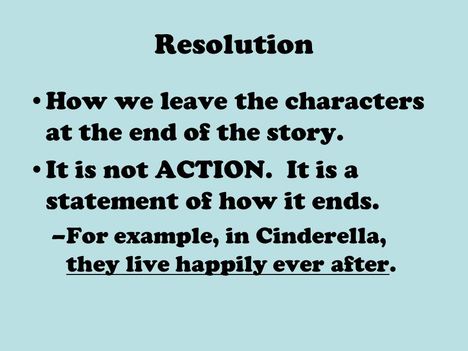 Resolution How we leave the characters at the end of the story. It is not ACTION. It is a statement of how it ends. –For example, in Cinderella, they