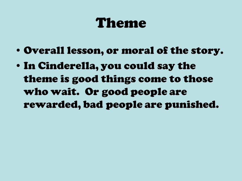 Theme Overall lesson, or moral of the story. In Cinderella, you could say the theme is good things come to those who wait. Or good people are rewarded
