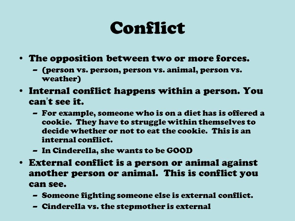 Conflict The opposition between two or more forces. –(person vs. person, person vs. animal, person vs. weather) Internal conflict happens within a per