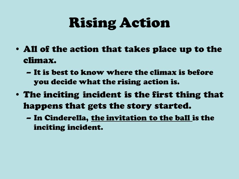 Rising Action All of the action that takes place up to the climax. –It is best to know where the climax is before you decide what the rising action is