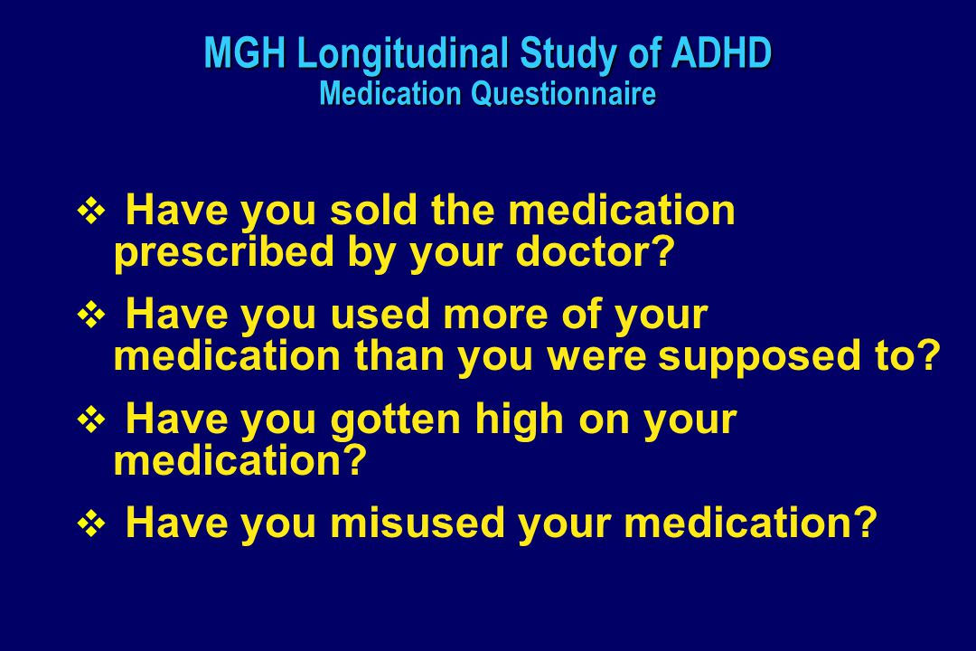 MGH Longitudinal Study of ADHD Medication Questionnaire  Have you sold the medication prescribed by your doctor.