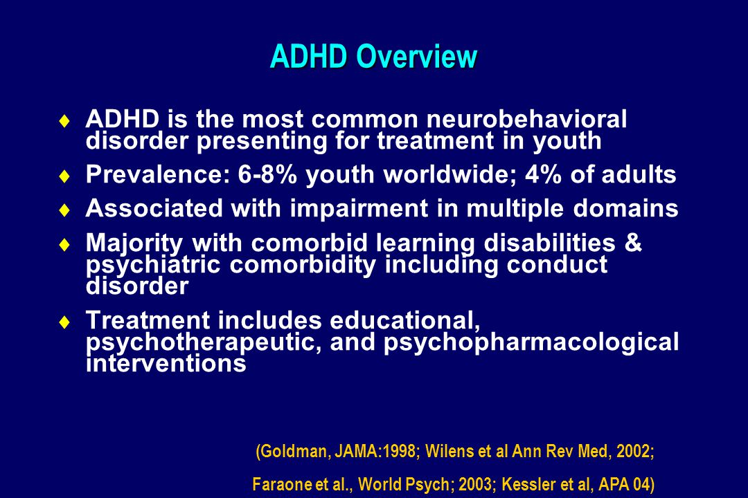 ADHD Overview  ADHD is the most common neurobehavioral disorder presenting for treatment in youth  Prevalence: 6-8% youth worldwide; 4% of adults  Associated with impairment in multiple domains  Majority with comorbid learning disabilities & psychiatric comorbidity including conduct disorder  Treatment includes educational, psychotherapeutic, and psychopharmacological interventions (Goldman, JAMA:1998; Wilens et al Ann Rev Med, 2002; Faraone et al., World Psych; 2003; Kessler et al, APA 04)