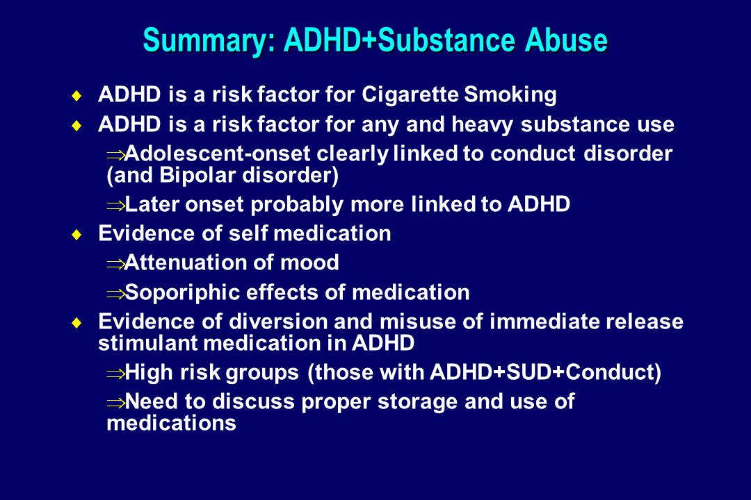 Summary: ADHD+Substance Abuse  ADHD is a risk factor for Cigarette Smoking  ADHD is a risk factor for any and heavy substance use  Adolescent-onset clearly linked to conduct disorder (and Bipolar disorder)  Later onset probably more linked to ADHD  Evidence of self medication  Attenuation of mood  Soporiphic effects of medication  Evidence of diversion and misuse of immediate release stimulant medication in ADHD  High risk groups (those with ADHD+SUD+Conduct)  Need to discuss proper storage and use of medications