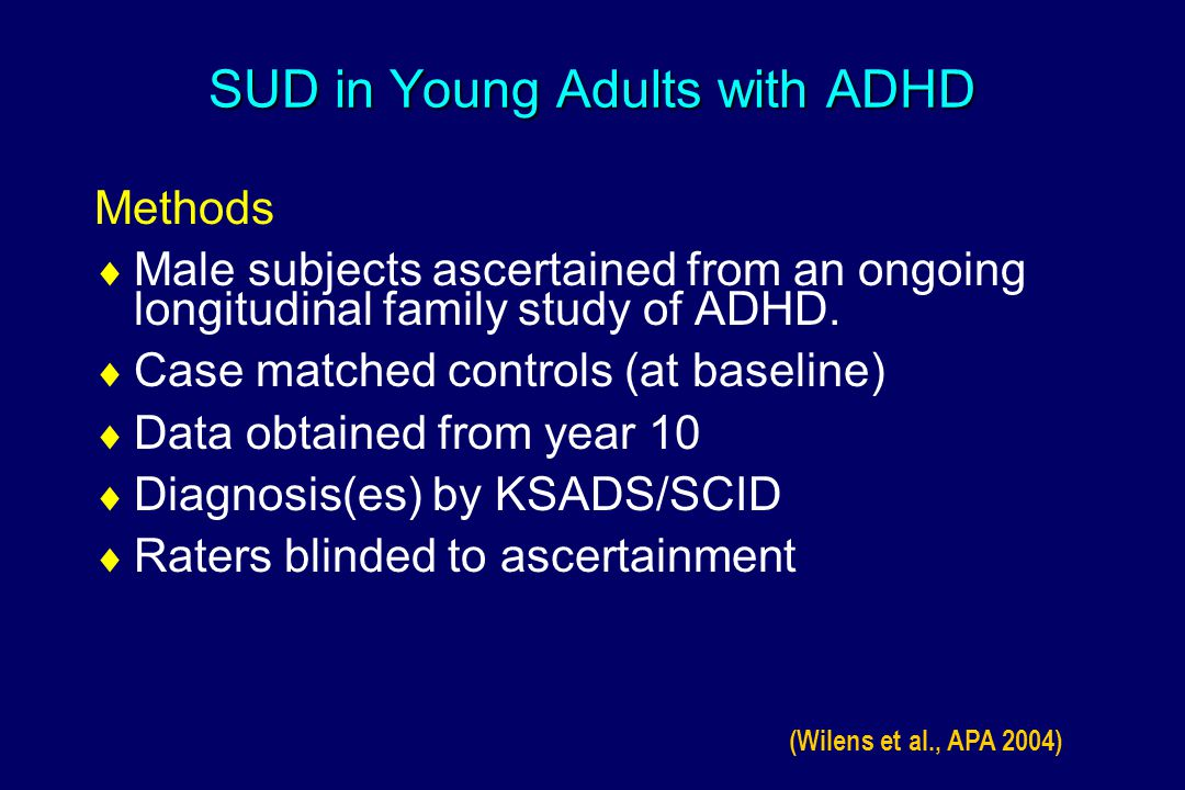 SUD in Young Adults with ADHD SUD Monitoring  Subjective measures Drug use severity index 1 Self-report measure Items including frequency and severity (problem) Items relative to initiation and continuation Module from DSM on SA Semi-structured interview Direct report of proband to interviewer Indirect report of parent to interviewer Best estimate diagnosis  Objective measures Urine by radioimmunoassay (RIA)-hospital analysis including osmolality 1.