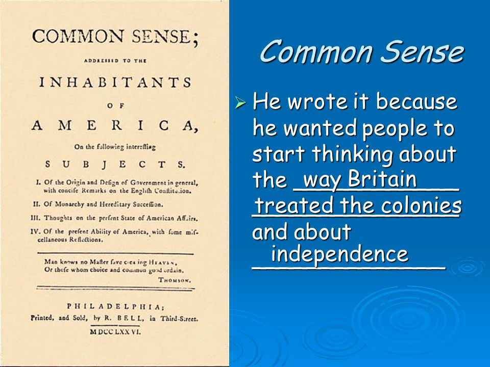 Common Sense  He wrote it because he wanted people to start thinking about the ____________ _______________ and about ______________ way Britain treated the colonies independence