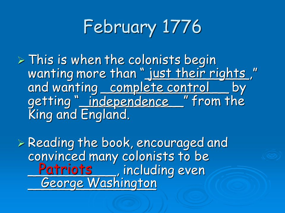February 1776  Reading the book, encouraged and convinced many colonists to be ___________, including even ________________  This is when the colonists begin wanting more than _____________, and wanting ________________ by getting _____________ from the King and England.