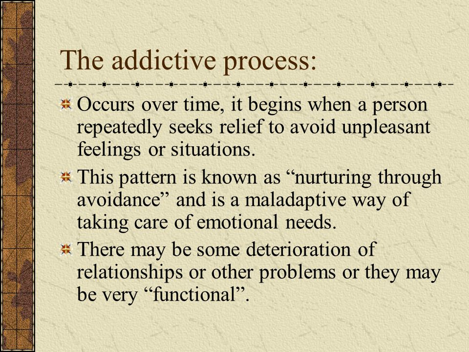 The addictive process: Occurs over time, it begins when a person repeatedly seeks relief to avoid unpleasant feelings or situations.