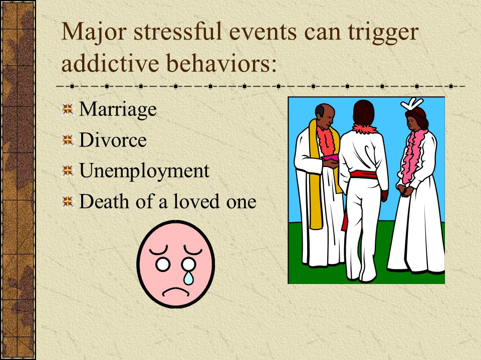 Major stressful events can trigger addictive behaviors: Marriage Divorce Unemployment Death of a loved one