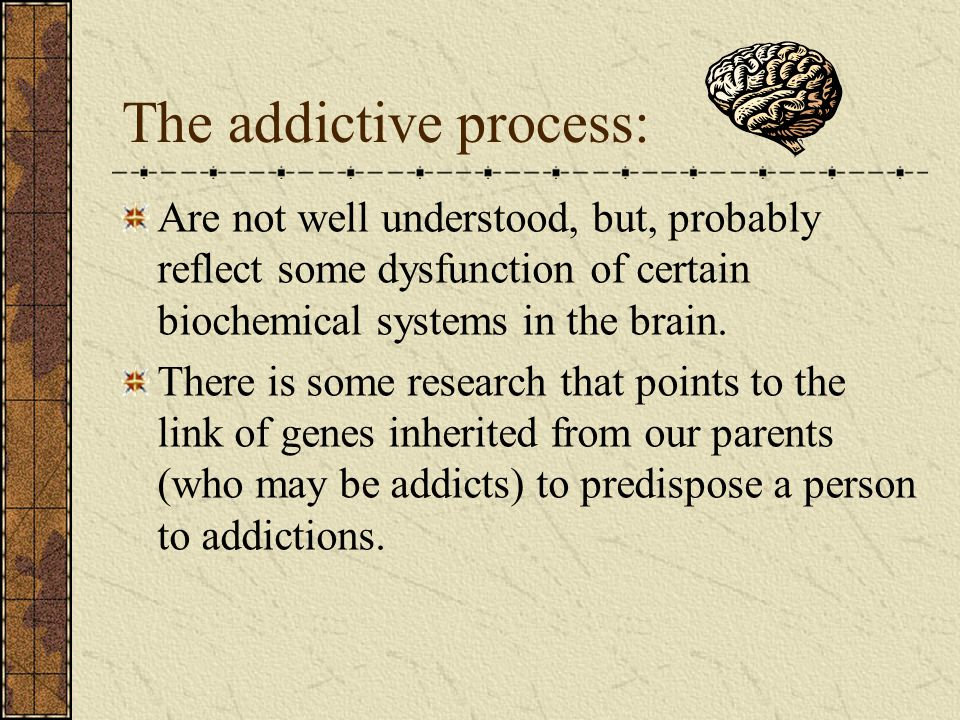 The addictive process: Are not well understood, but, probably reflect some dysfunction of certain biochemical systems in the brain.