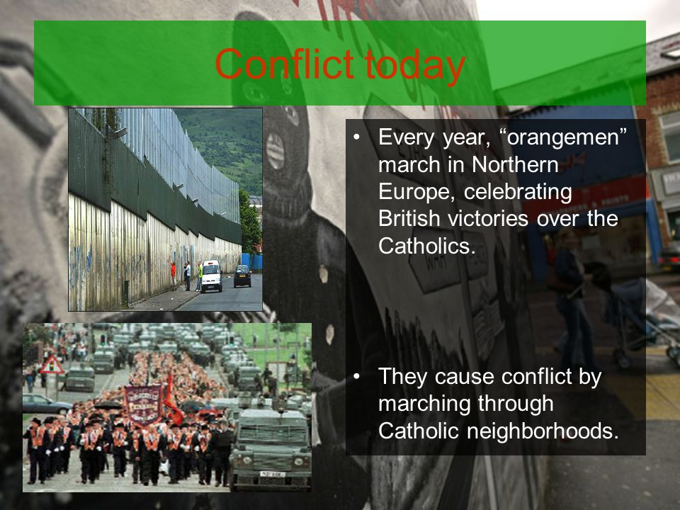Conflict today Every year, orangemen march in Northern Europe, celebrating British victories over the Catholics.