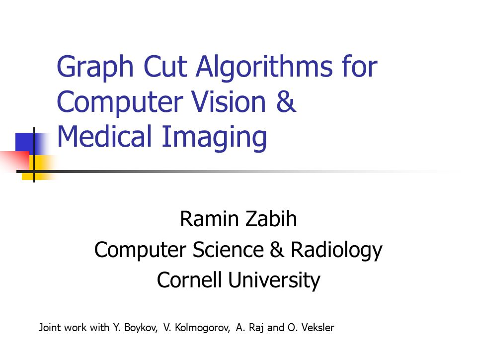 Graph Cut Algorithms for Computer Vision & Medical Imaging Ramin Zabih Computer Science & Radiology Cornell University Joint work with Y.