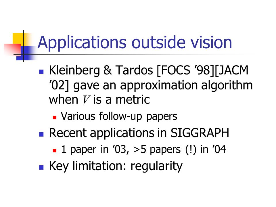 Applications outside vision Kleinberg & Tardos [FOCS '98][JACM '02] gave an approximation algorithm when V is a metric Various follow-up papers Recent applications in SIGGRAPH 1 paper in '03, >5 papers (!) in '04 Key limitation: regularity