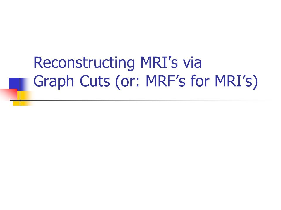 Reconstructing MRI's via Graph Cuts (or: MRF's for MRI's)