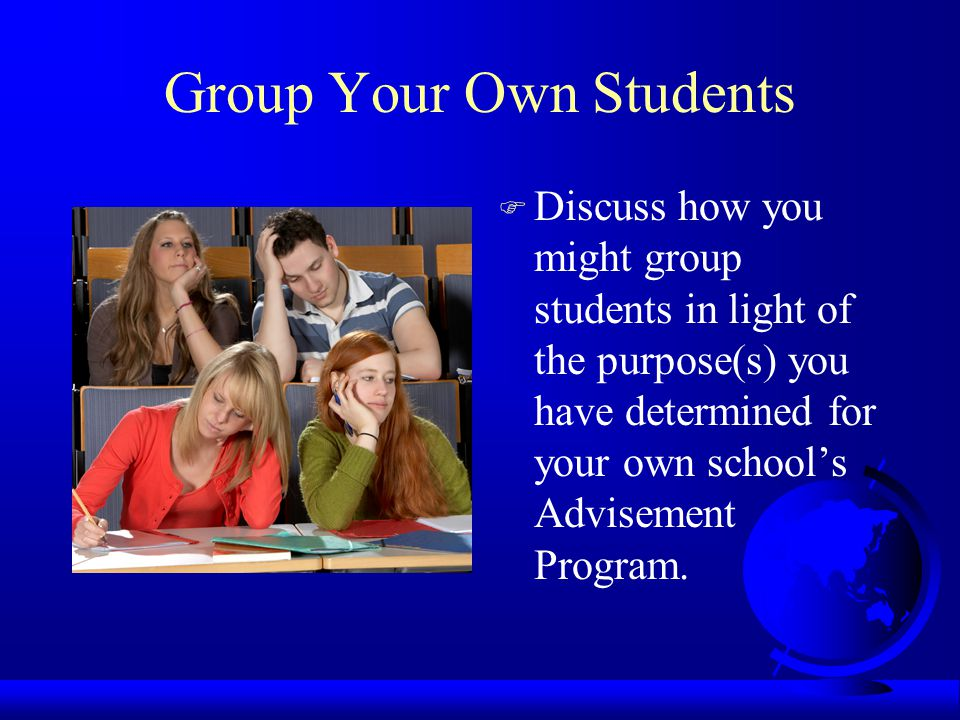Group Your Own Students F Discuss how you might group students in light of the purpose(s) you have determined for your own school's Advisement Program.
