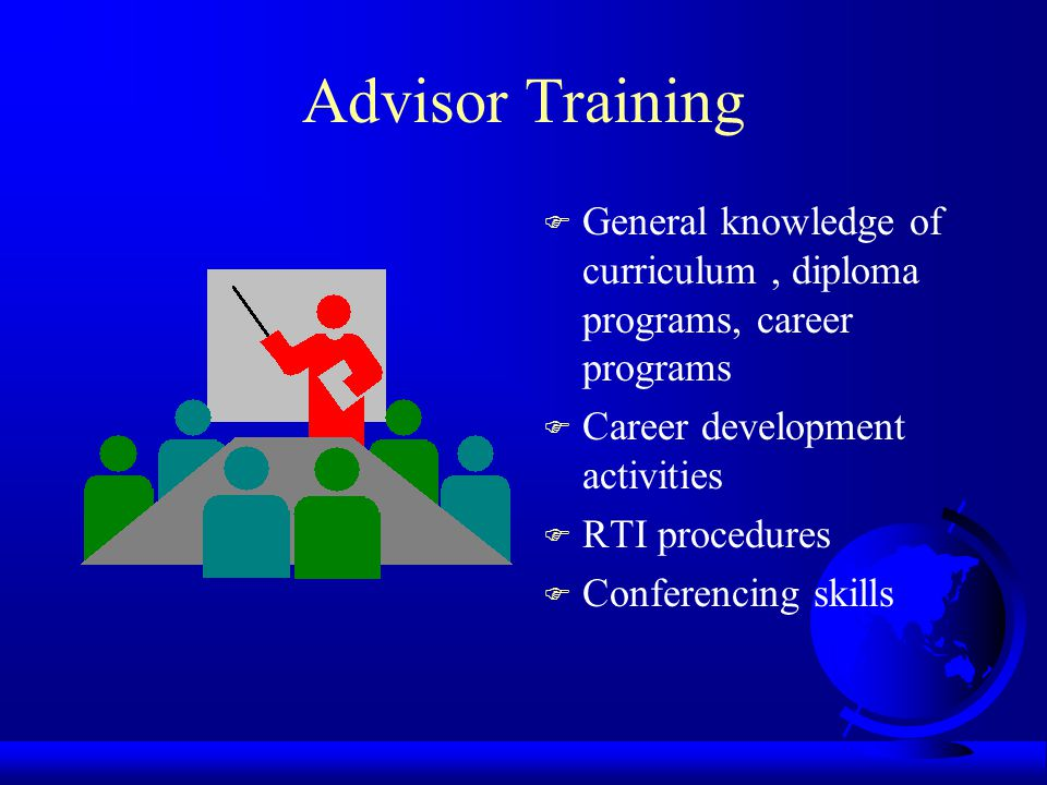 Advisor Training F General knowledge of curriculum, diploma programs, career programs F Career development activities F RTI procedures F Conferencing skills