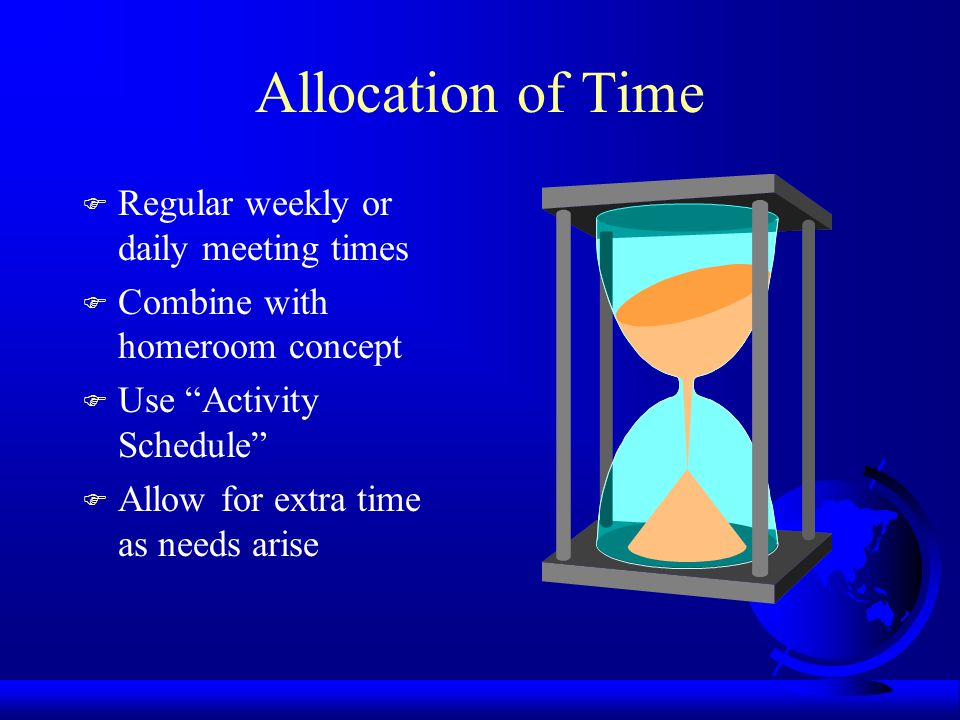 Allocation of Time F Regular weekly or daily meeting times F Combine with homeroom concept F Use Activity Schedule F Allow for extra time as needs arise