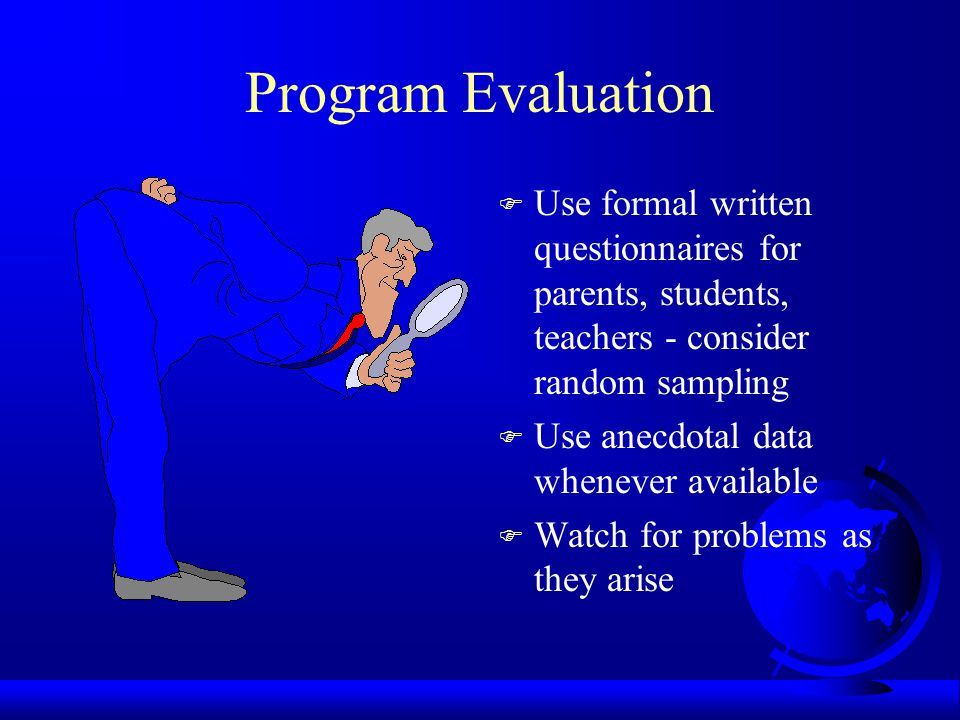 Program Evaluation F Use formal written questionnaires for parents, students, teachers - consider random sampling F Use anecdotal data whenever available F Watch for problems as they arise