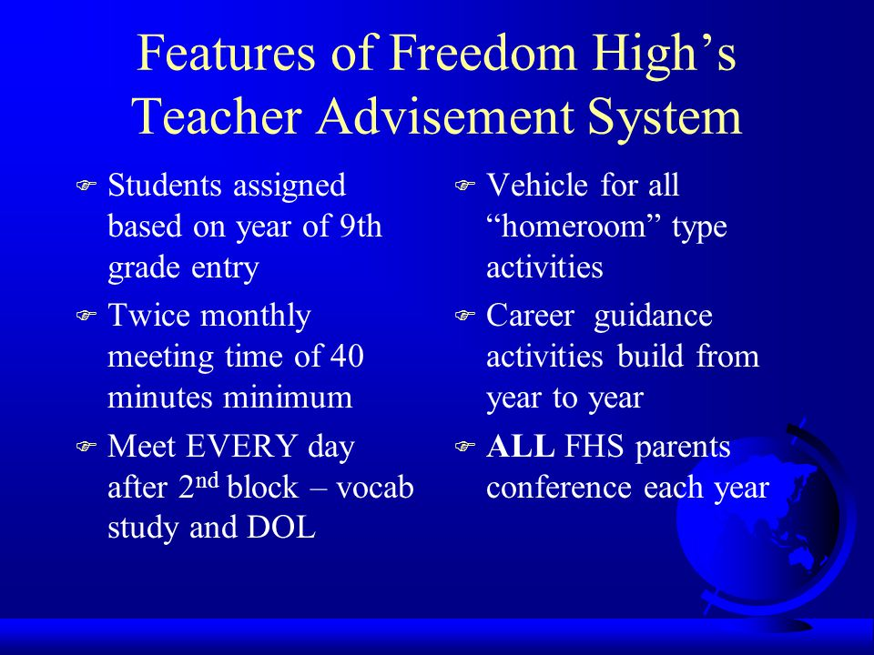 Features of Freedom High's Teacher Advisement System F Students assigned based on year of 9th grade entry F Twice monthly meeting time of 40 minutes minimum F Meet EVERY day after 2 nd block – vocab study and DOL F Vehicle for all homeroom type activities F Career guidance activities build from year to year F ALL FHS parents conference each year