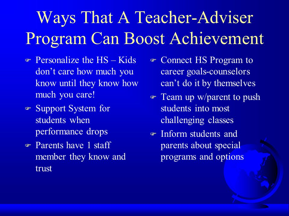 Ways That A Teacher-Adviser Program Can Boost Achievement F Personalize the HS – Kids don't care how much you know until they know how much you care.