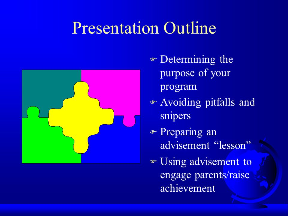 Presentation Outline F Determining the purpose of your program F Avoiding pitfalls and snipers F Preparing an advisement lesson F Using advisement to engage parents/raise achievement