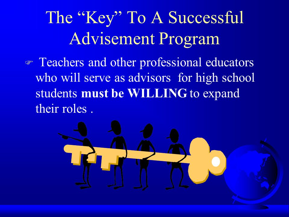 The Key To A Successful Advisement Program F Teachers and other professional educators who will serve as advisors for high school students must be WILLING to expand their roles.