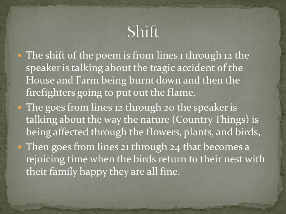 The shift of the poem is from lines 1 through 12 the speaker is talking about the tragic accident of the House and Farm being burnt down and then the