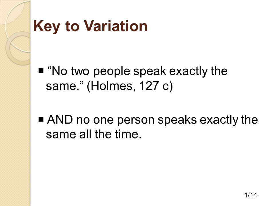 Key to Variation  No two people speak exactly the same. (Holmes, 127 c)  AND no one person speaks exactly the same all the time.