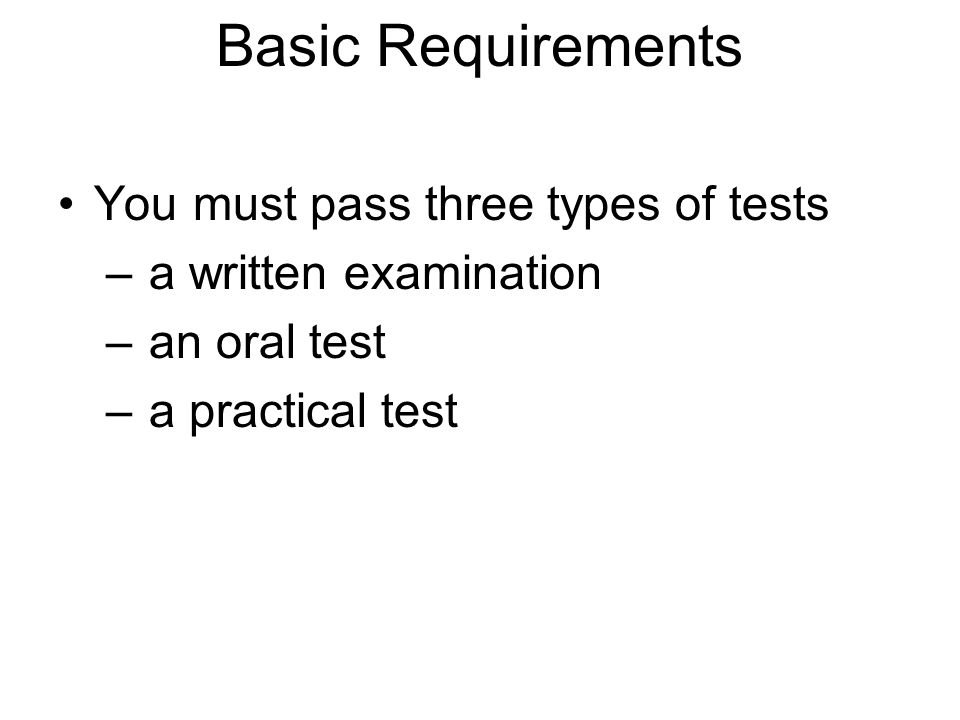 You must pass three types of tests – a written examination – an oral test – a practical test Basic Requirements