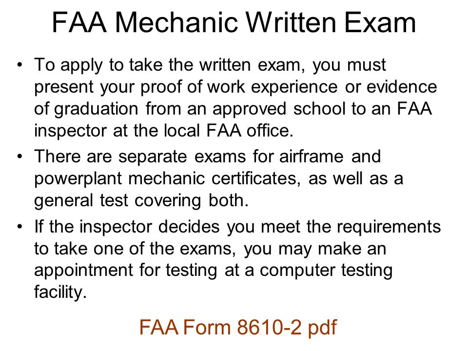 To apply to take the written exam, you must present your proof of work experience or evidence of graduation from an approved school to an FAA inspector at the local FAA office.