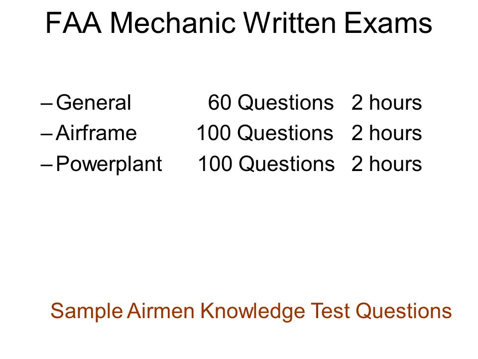 –General 60 Questions2 hours –Airframe 100 Questions2 hours –Powerplant 100 Questions2 hours FAA Mechanic Written Exams Sample Airmen Knowledge Test Questions