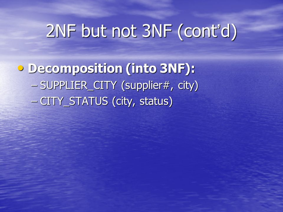 2NF but not 3NF (cont ' d) Decomposition (into 3NF): Decomposition (into 3NF): –SUPPLIER_CITY (supplier#, city) –CITY_STATUS (city, status)