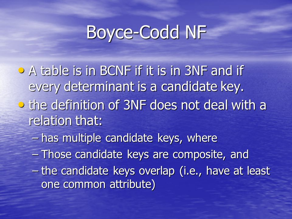 Boyce-Codd NF A table is in BCNF if it is in 3NF and if every determinant is a candidate key.