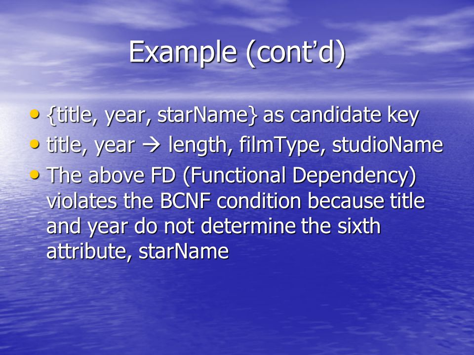 Example (cont ' d) {title, year, starName} as candidate key {title, year, starName} as candidate key title, year  length, filmType, studioName title, year  length, filmType, studioName The above FD (Functional Dependency) violates the BCNF condition because title and year do not determine the sixth attribute, starName The above FD (Functional Dependency) violates the BCNF condition because title and year do not determine the sixth attribute, starName