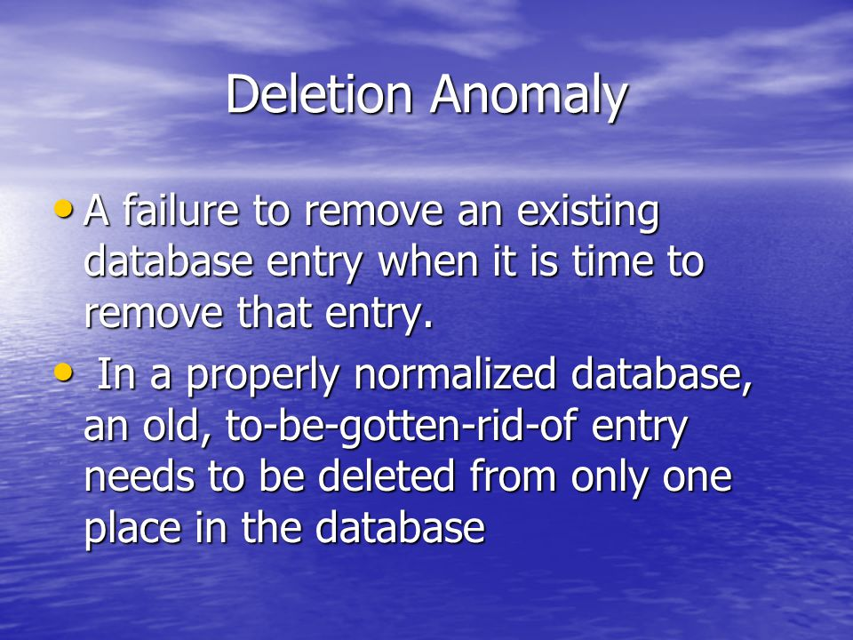 Deletion Anomaly A failure to remove an existing database entry when it is time to remove that entry.