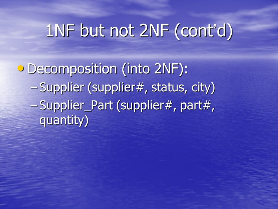 1NF but not 2NF (cont ' d) Decomposition (into 2NF): Decomposition (into 2NF): –Supplier (supplier#, status, city) –Supplier_Part (supplier#, part#, quantity)