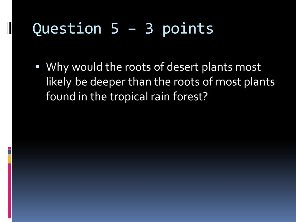 Question 5 – 3 points  Why would the roots of desert plants most likely be deeper than the roots of most plants found in the tropical rain forest