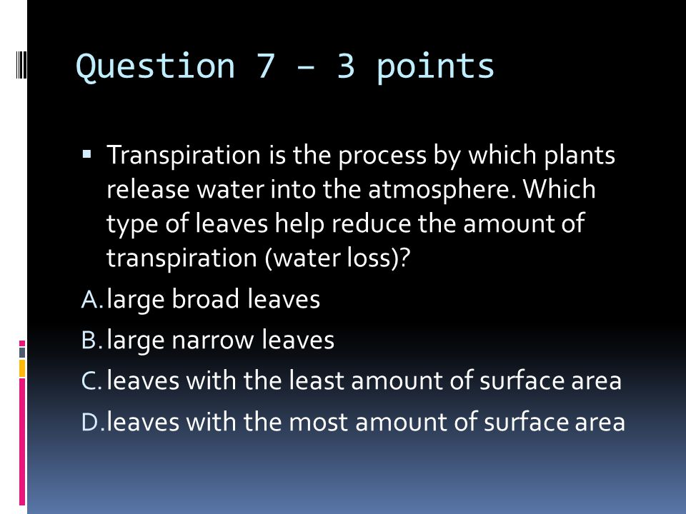 Question 7 – 3 points  Transpiration is the process by which plants release water into the atmosphere.