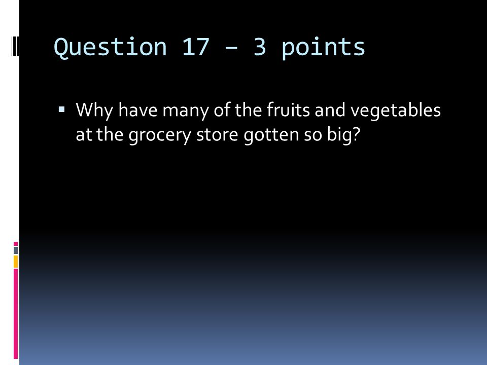 Question 17 – 3 points  Why have many of the fruits and vegetables at the grocery store gotten so big