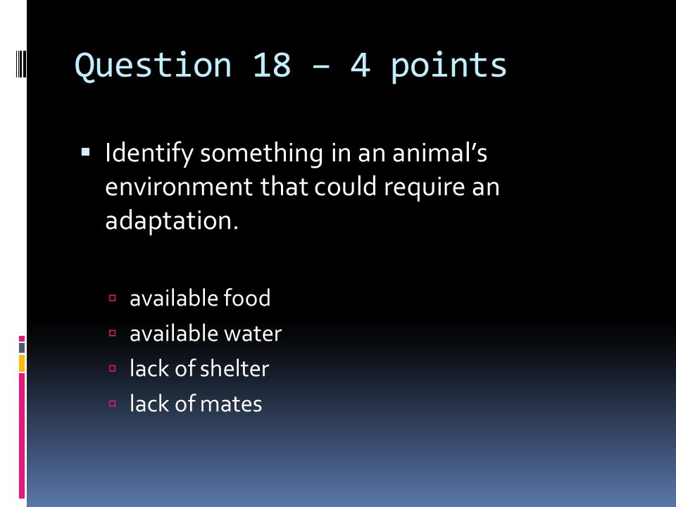 Question 18 – 4 points  Identify something in an animal's environment that could require an adaptation.  available food  available water  lack of