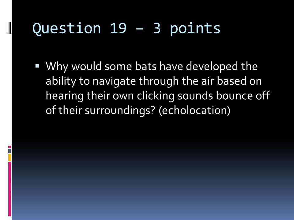 Question 19 – 3 points  Why would some bats have developed the ability to navigate through the air based on hearing their own clicking sounds bounce off of their surroundings.