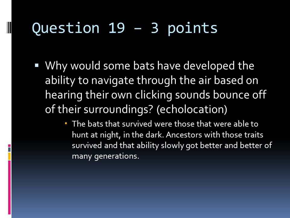 Question 19 – 3 points  Why would some bats have developed the ability to navigate through the air based on hearing their own clicking sounds bounce