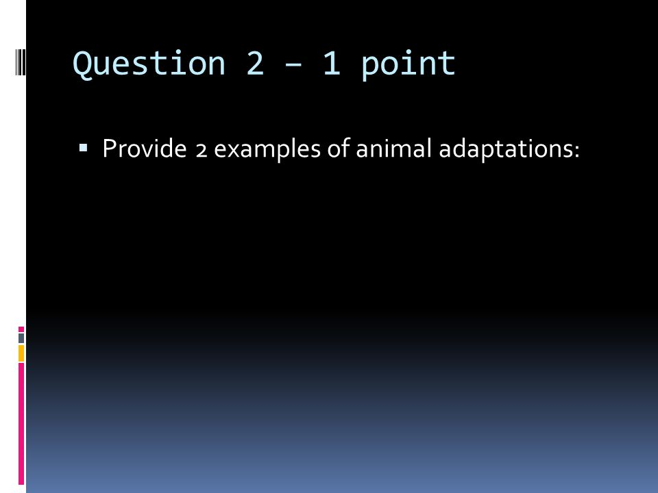 Question 2 – 1 point  Provide 2 examples of animal adaptations: