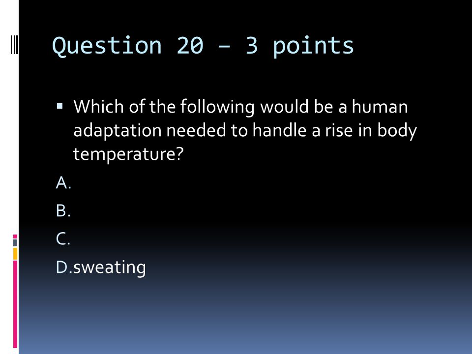 Question 20 – 3 points  Which of the following would be a human adaptation needed to handle a rise in body temperature? A. B. C. D. sweating