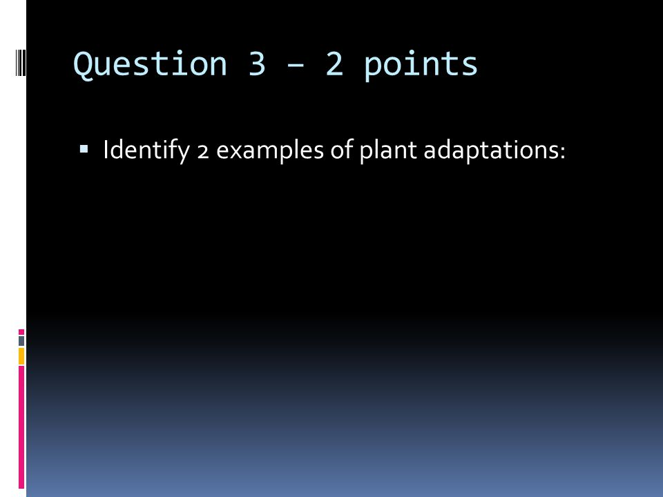 Question 3 – 2 points  Identify 2 examples of plant adaptations: