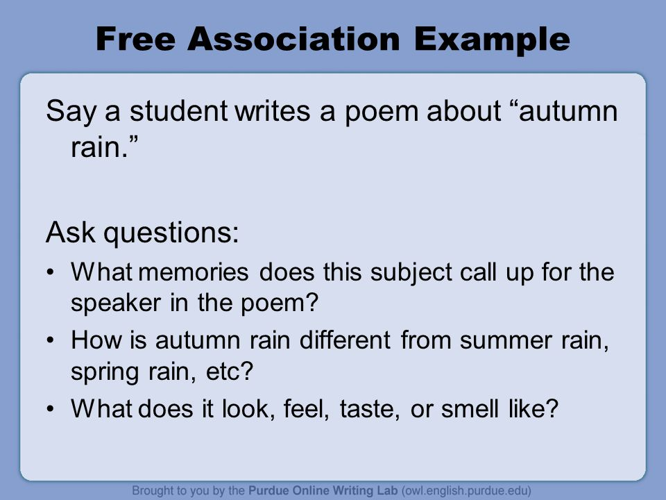 Free Association Example Say a student writes a poem about autumn rain. Ask questions: What memories does this subject call up for the speaker in the poem.